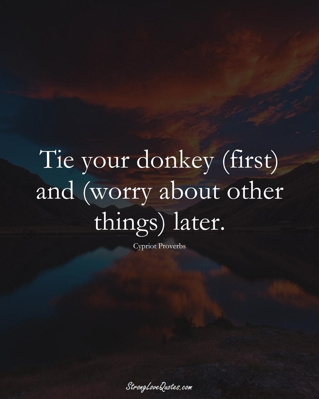 Tie your donkey (first) and (worry about other things) later. (Cypriot Sayings);  #MiddleEasternSayings