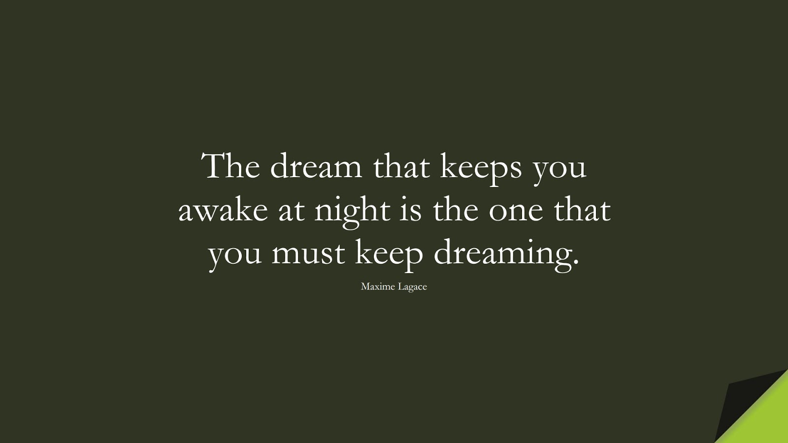 The dream that keeps you awake at night is the one that you must keep dreaming. (Maxime Lagace);  #HardWorkQuotes