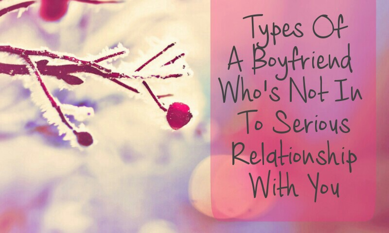 Types of a boyfriend who is not in to serious relationship with you