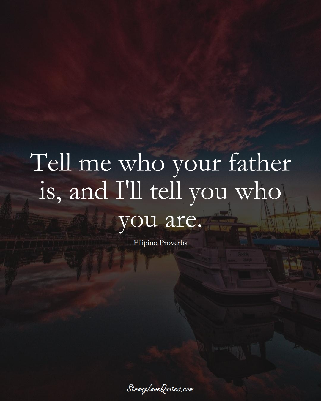 Tell me who your father is, and I'll tell you who you are. (Filipino Sayings);  #AsianSayings