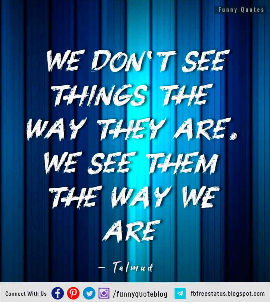 We don�t see things the way they are. We see them the way WE are � Talmud Quote
