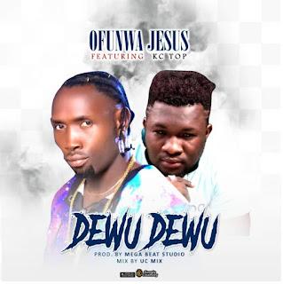 MUSIC: Ofunwa Jesus Ft. Kc Top – Dewu Dewu