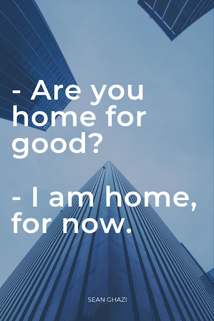 Are you home for good? I am home, for now. Sean Ghazi