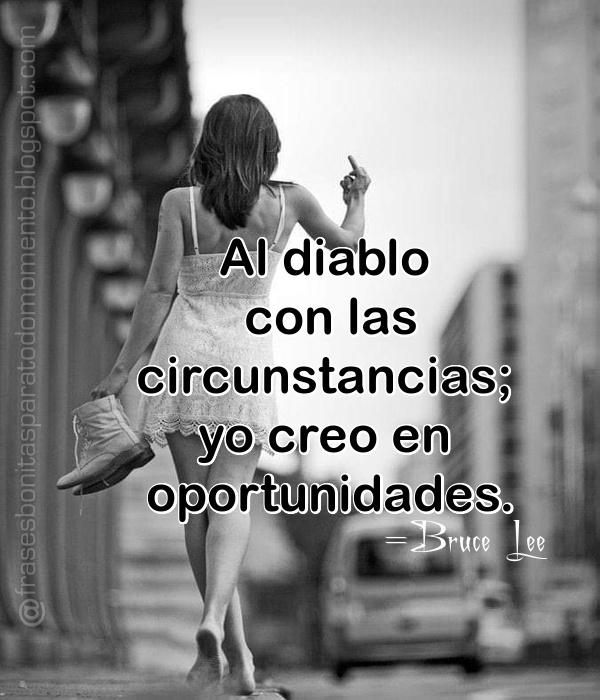 Al diablo con las circunstancias; yo creo oportunidades. Frase de Bruce Lee