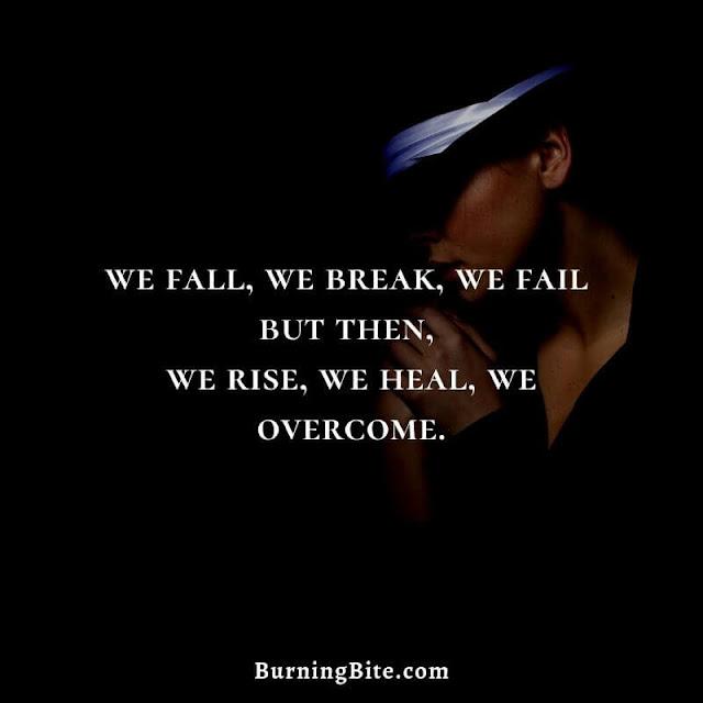 we fall, we break, we fail but then, we rise, we heal, we overcome.