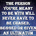 The person you're meant to be with will never have to be chased, begged or given an ultimatum ~Mandy Hale
