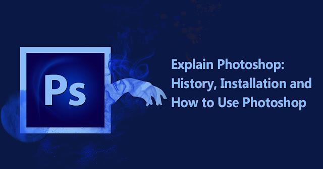 Explain Photoshop:History, Installation and How to Use Photoshop