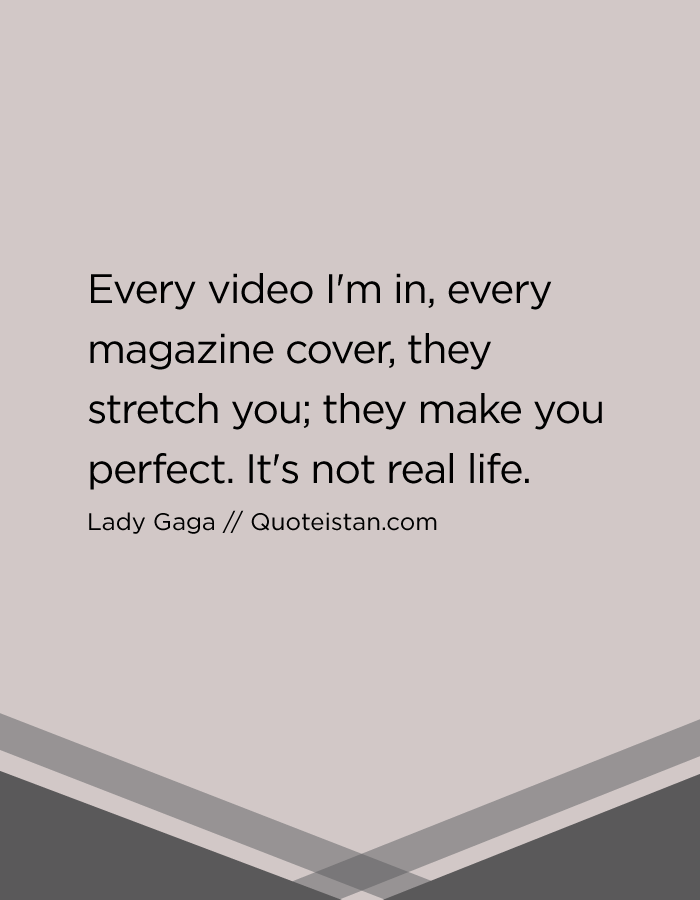 Every video I'm in, every magazine cover, they stretch you; they make you perfect. It's not real life.