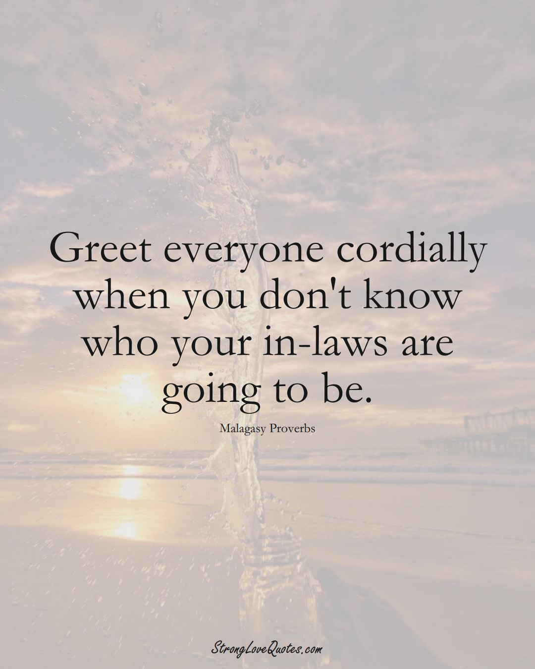 Greet everyone cordially when you don't know who your in-laws are going to be. (Malagasy Sayings);  #AfricanSayings