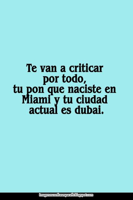 Te van a criticar por todo, tu pon que naciste en Miami y ti ciudad actual es Dubai