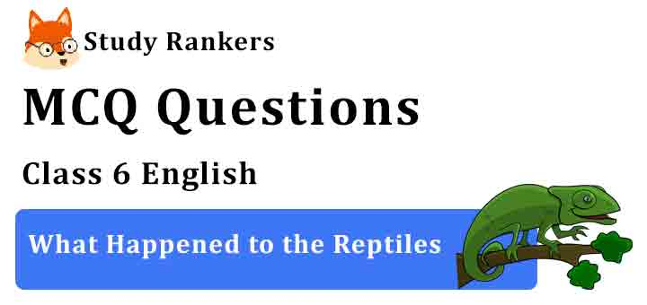 MCQ Questions for Class 6 English Chapter 9 What Happened to the Reptiles A Pact with the Sun