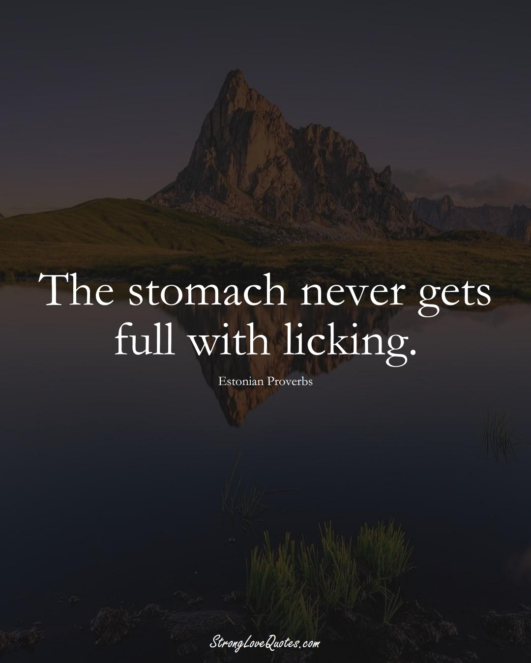 The stomach never gets full with licking. (Estonian Sayings);  #EuropeanSayings