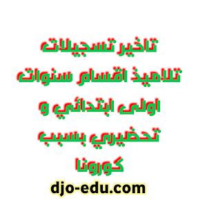 تاخير تسجيلات تلاميذ اقسام سنوات اولى ابتدائي و تحضيري بسبب كورونا