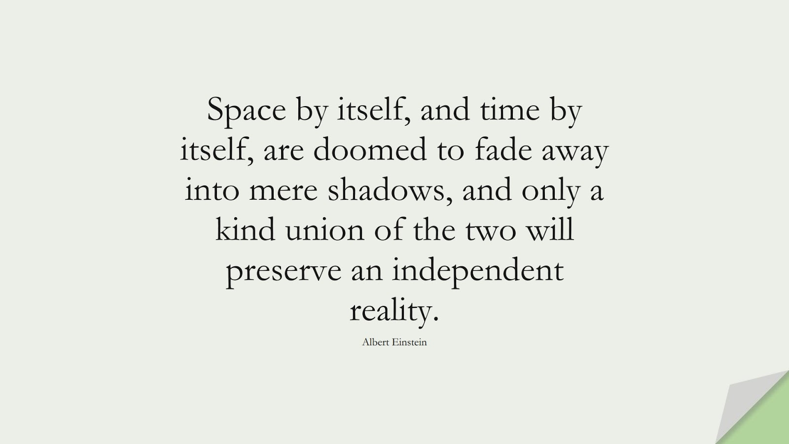 Space by itself, and time by itself, are doomed to fade away into mere shadows, and only a kind union of the two will preserve an independent reality. (Albert Einstein);  #AlbertEnsteinQuotes