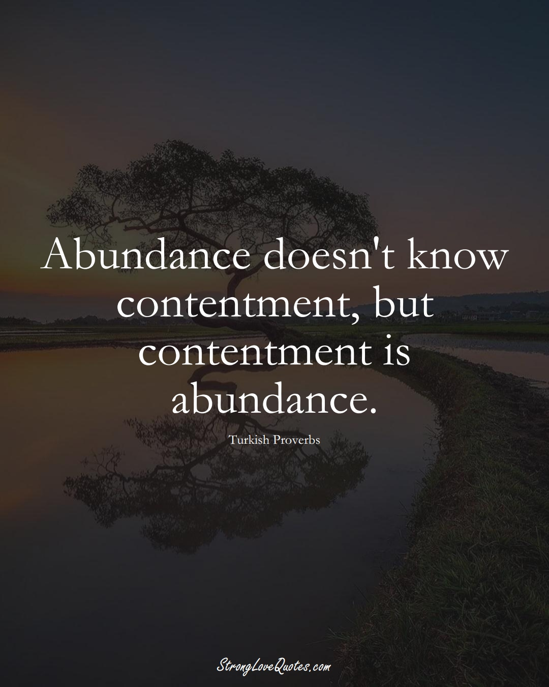 Abundance doesn't know contentment, but contentment is abundance. (Turkish Sayings);  #MiddleEasternSayings