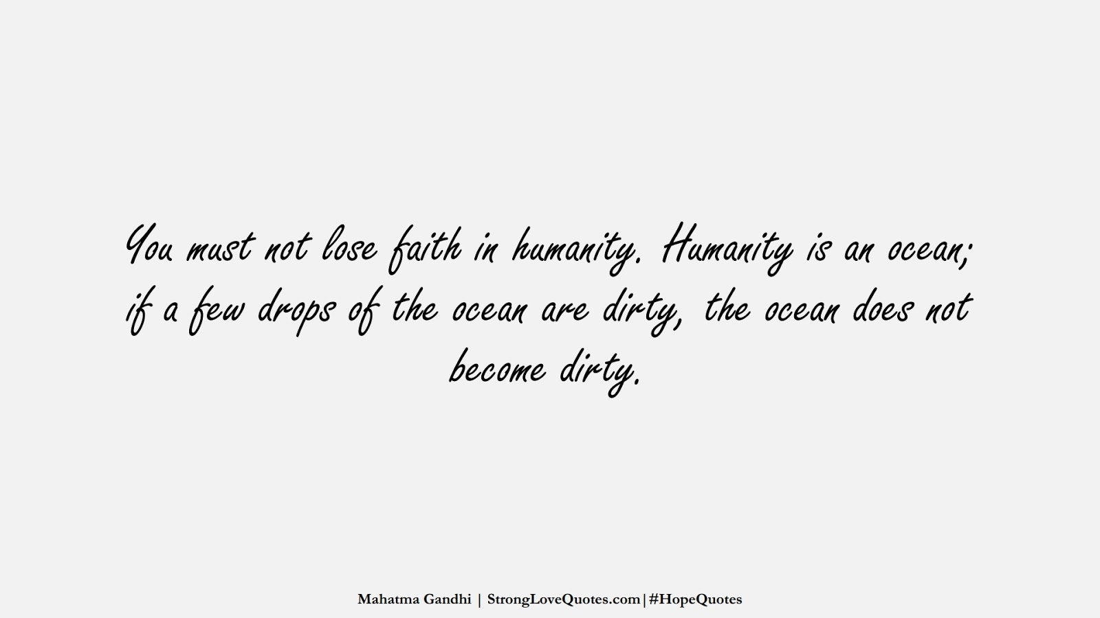 You must not lose faith in humanity. Humanity is an ocean; if a few drops of the ocean are dirty, the ocean does not become dirty. (Mahatma Gandhi);  #HopeQuotes