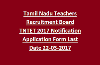 Tamil Nadu Teachers Recruitment Board TNTET 2017 Notification Application Form Last Date 22-03-2017