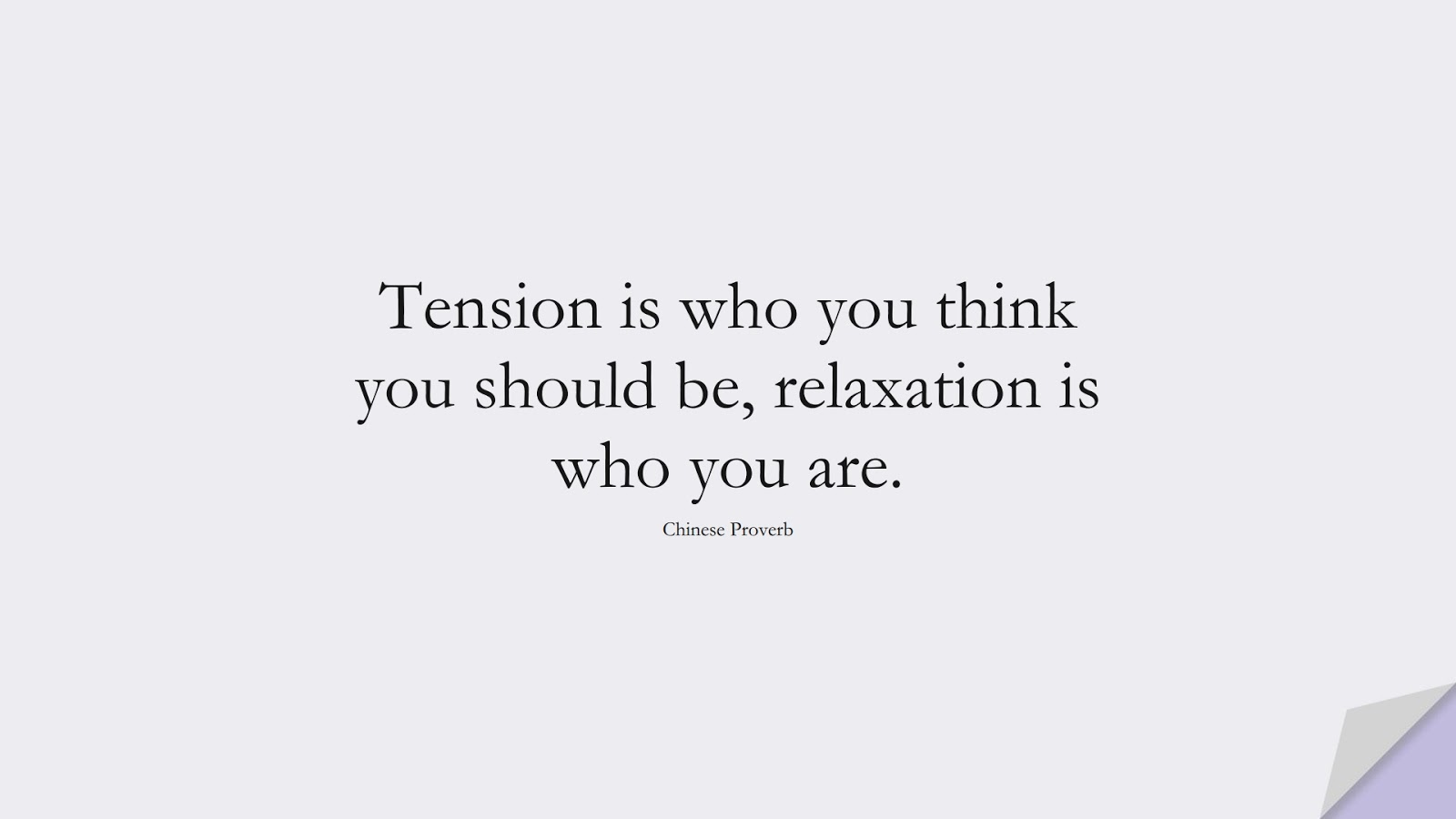 Tension is who you think you should be, relaxation is who you are. (Chinese Proverb);  #HappinessQuotes