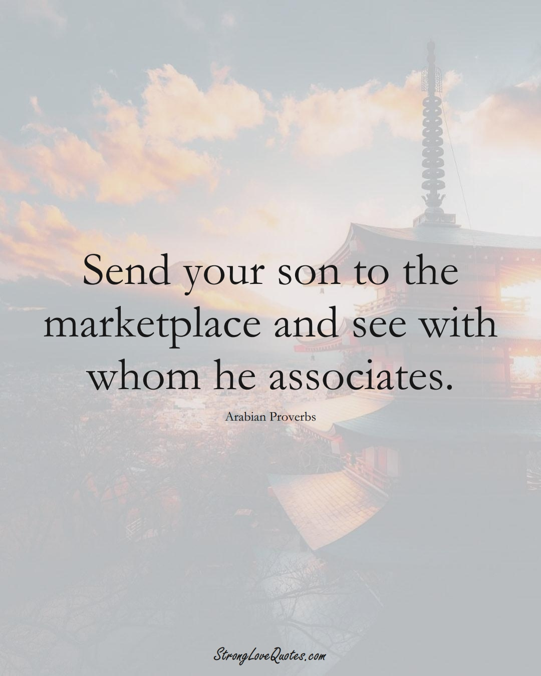 Send your son to the marketplace and see with whom he associates. (Arabian Sayings);  #aVarietyofCulturesSayings