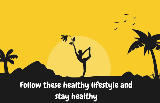 Follow these healthy lifestyle and stay healthy  .