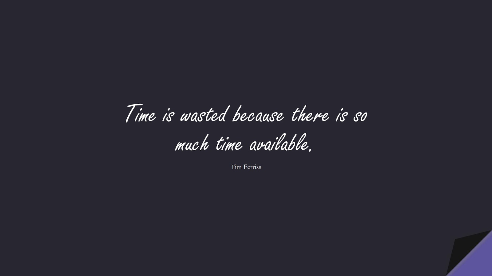Time is wasted because there is so much time available. (Tim Ferriss);  #TimFerrissQuotes