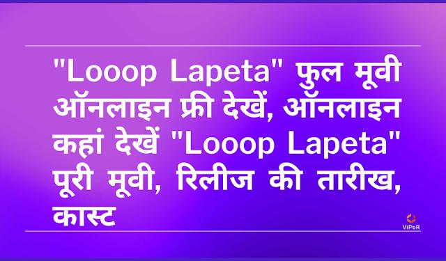 """""""Looop Lapeta"""" Full Movie Watch Online Free, ऑनलाइन कहां देखें """"Looop Lapeta"""" पूरी मूवी, रिलीज की तारीख, कास्ट"""