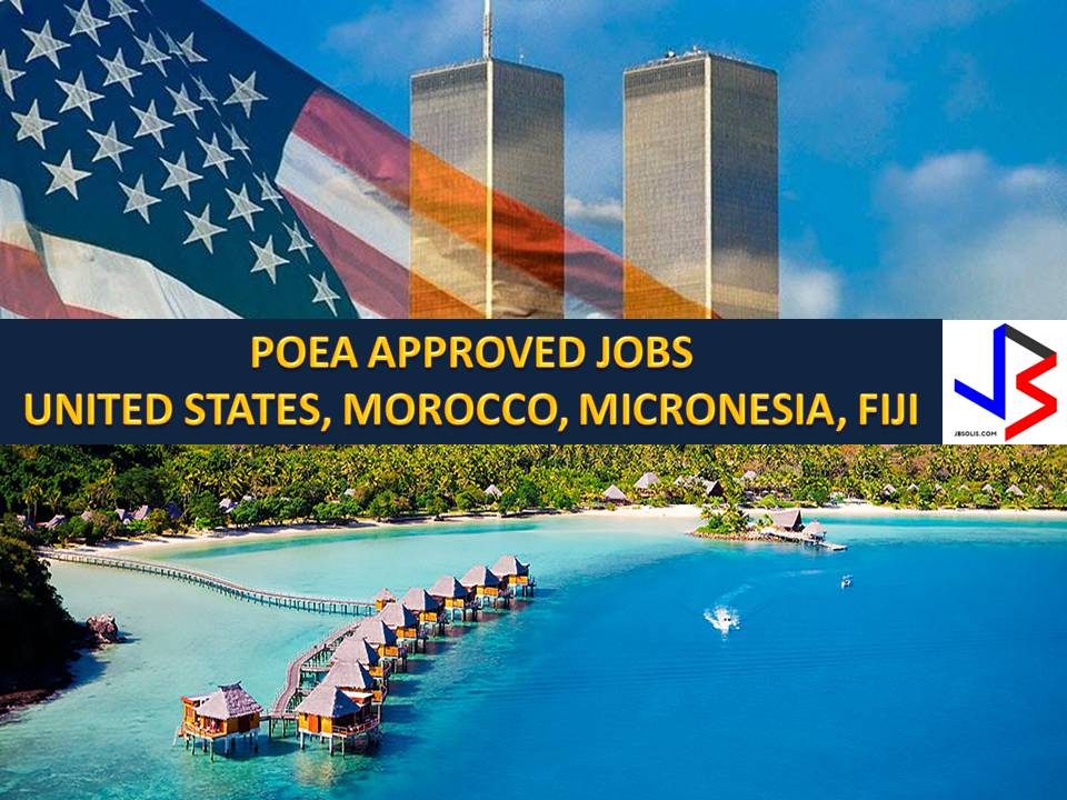 The following are jobs approved by POEA for deployment to the United States, Morocco, Micronesia and Fiji. Job applicants may contact the recruitment agency assigned to inquire for further information or to apply online for the job.  We are not affiliated to any of these recruitment agencies.   As per POEA, there should be no placement fee for domestic workers and seafarers. For jobs that are not exempted from placement fee, the placement fee should not exceed the one month equivalent of salary offered for the job. We encourage job applicant to report to POEA any violation of this rule.  Disclaimer: the license information of employment agency on this website might change without notice, please contact the POEA for the updated information.