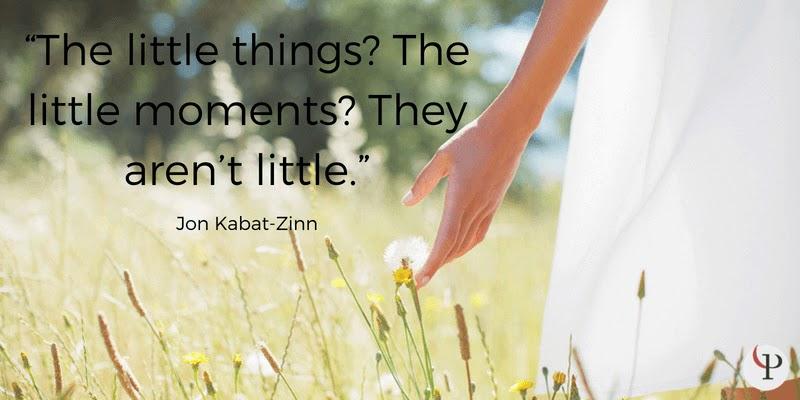 The little things The little moments They aren't little. Jon Kabat-Zinn