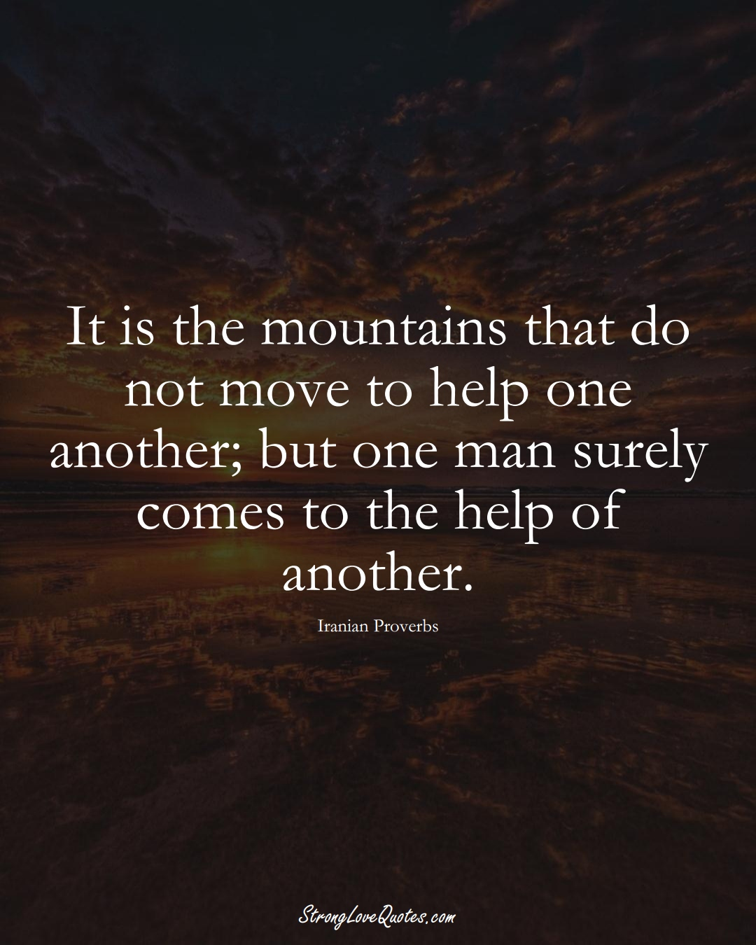 It is the mountains that do not move to help one another; but one man surely comes to the help of another. (Iranian Sayings);  #MiddleEasternSayings