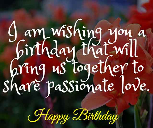 I am wishing you a birthday that will bring us together to share passionate love.