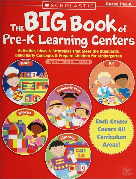 The Big Book of Pre-K Learning Centers: Activities, Ideas Strategies That Meet the Standards, Build Early Skills Prepare Children for Kindergarten