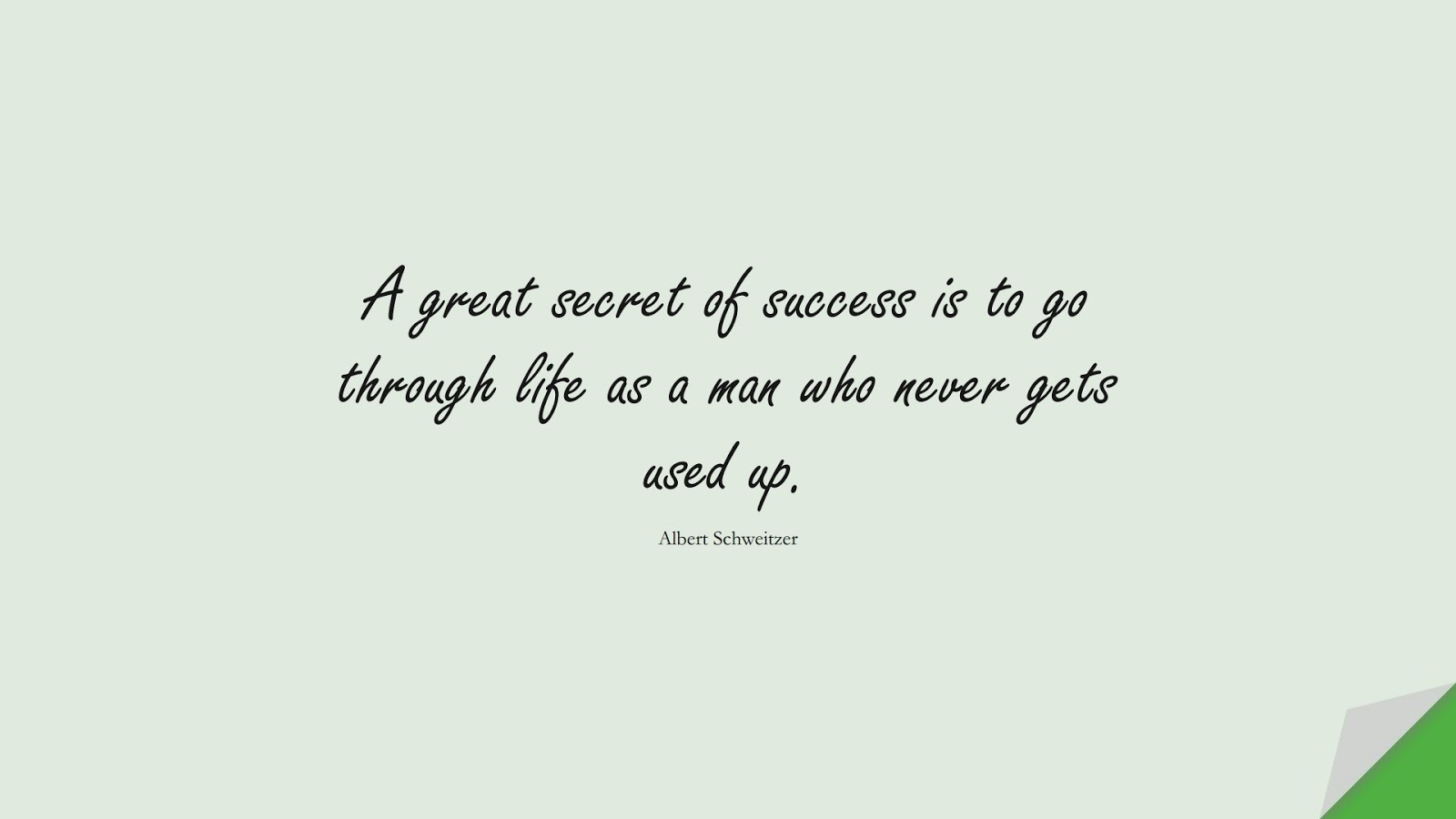 A great secret of success is to go through life as a man who never gets used up. (Albert Schweitzer);  #SuccessQuotes