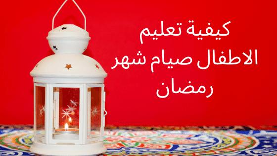 كيفية تعليم الاطفال صيام شهر رمضان