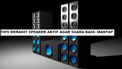 Tips Merakit Speaker Aktif Agar Suara bass mantap