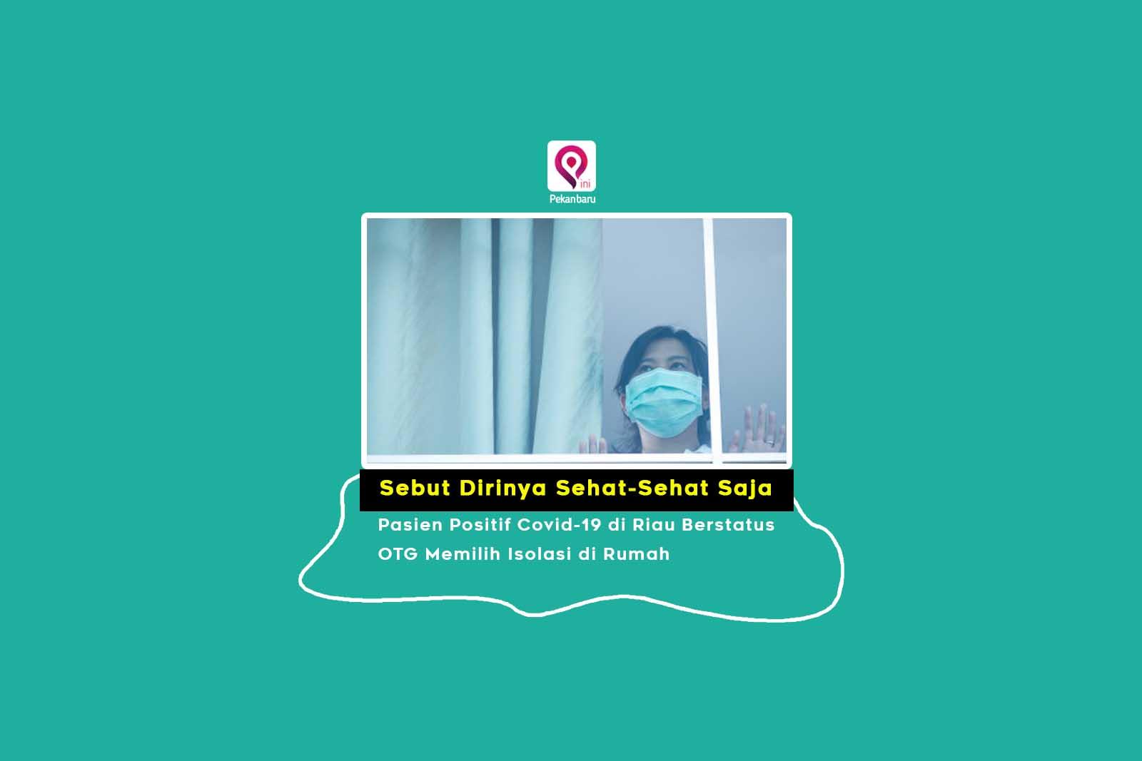Sebut Dirinya Sehat-Sehat Saja, Pasien Positif Covid-19 di Riau Berstatus OTG Memilih Isolasi di Rumah