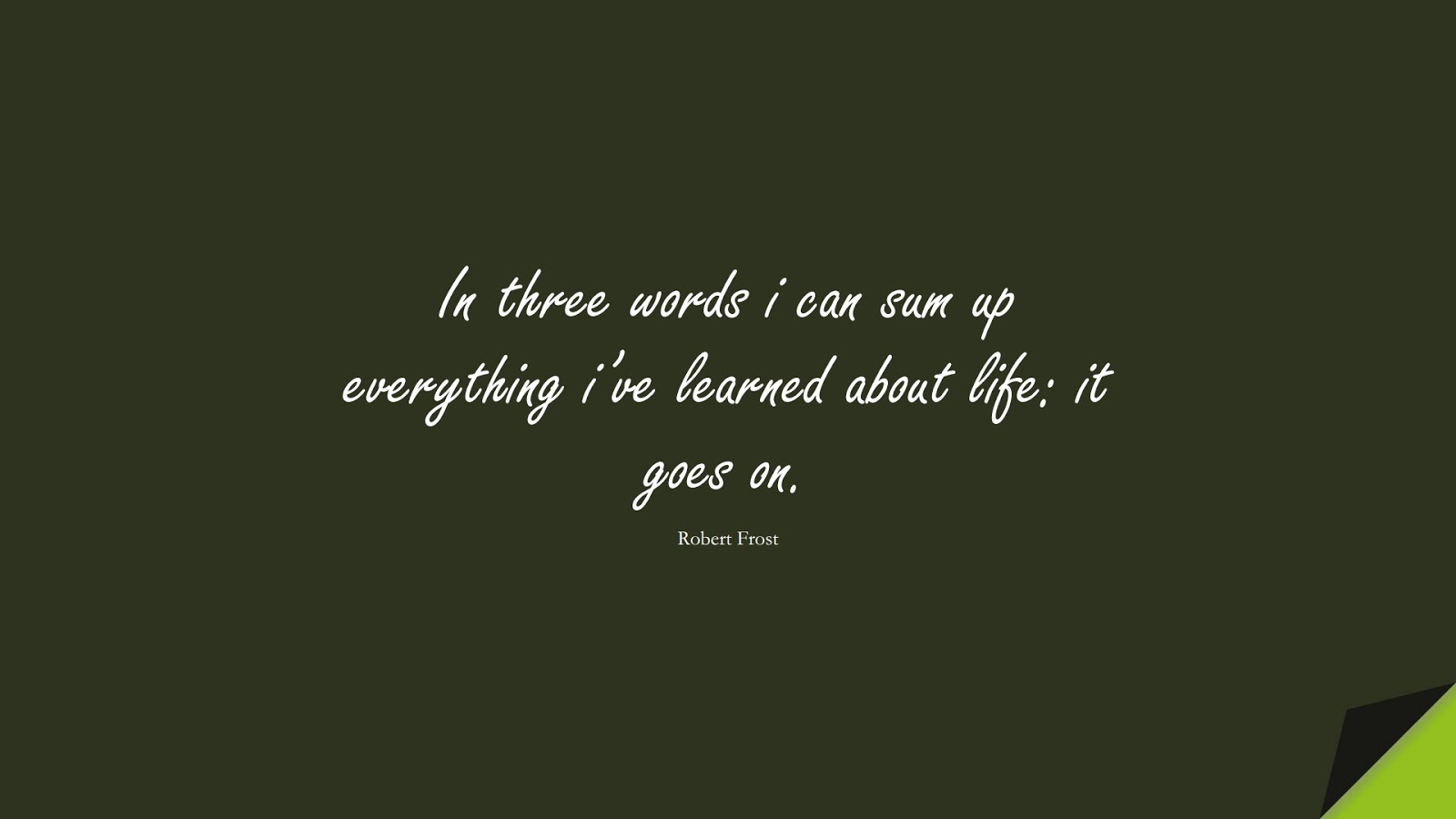 In three words i can sum up everything i've learned about life: it goes on. (Robert Frost);  #ShortQuotes