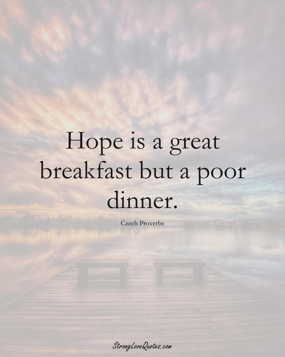 Hope is a great breakfast but a poor dinner. (Czech Sayings);  #EuropeanSayings