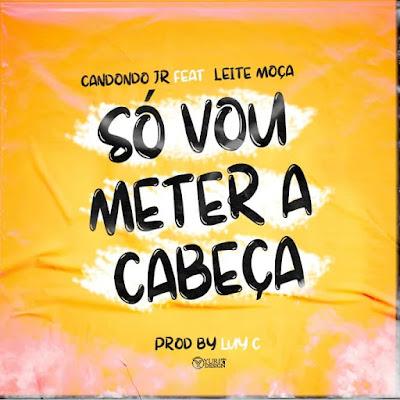 Candondo Jr - Só Vou Meter A Cabeça (feat. Leite Moça) 2021 [Download]