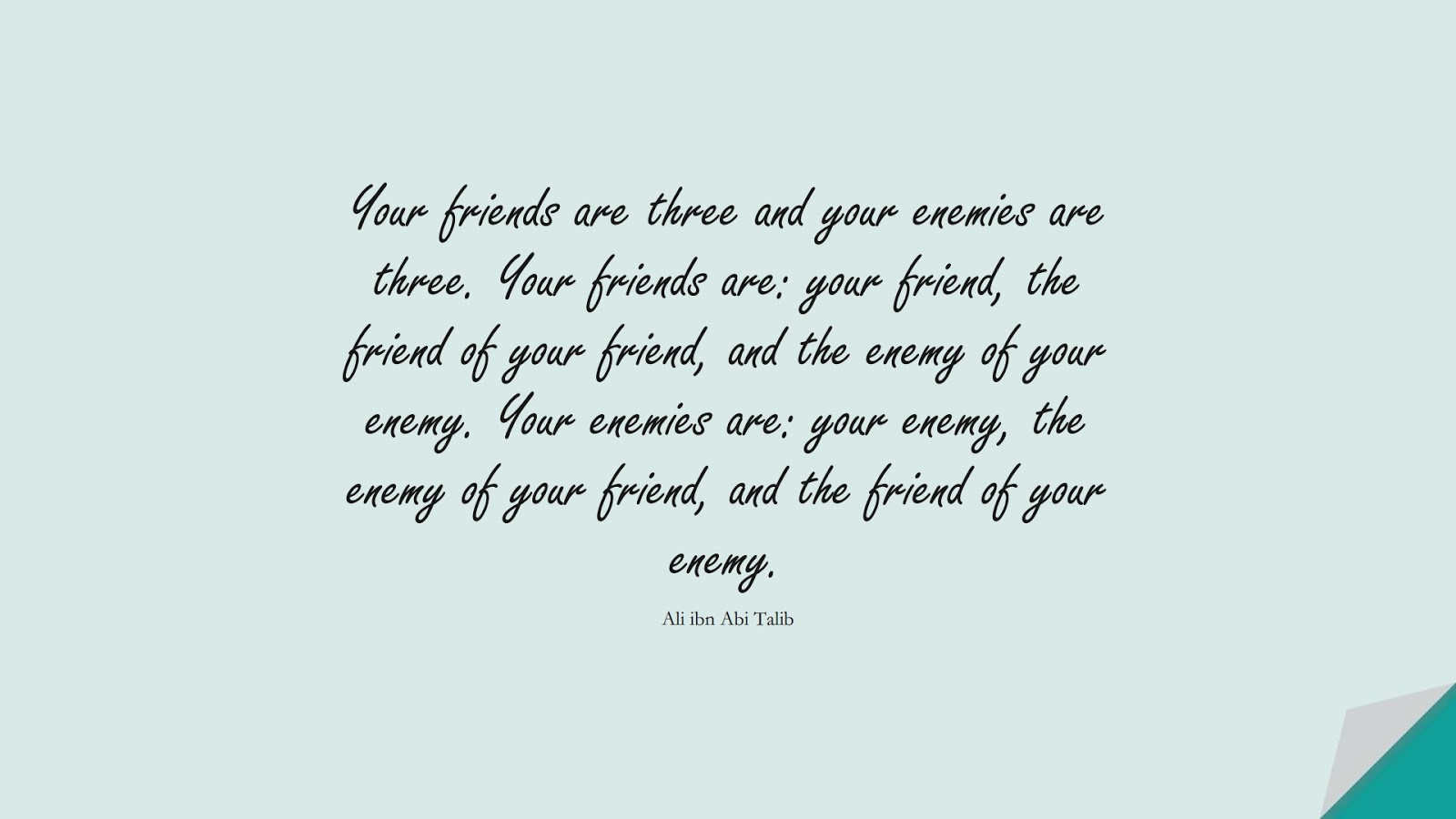 Your friends are three and your enemies are three. Your friends are: your friend, the friend of your friend, and the enemy of your enemy. Your enemies are: your enemy, the enemy of your friend, and the friend of your enemy. (Ali ibn Abi Talib);  #AliQuotes