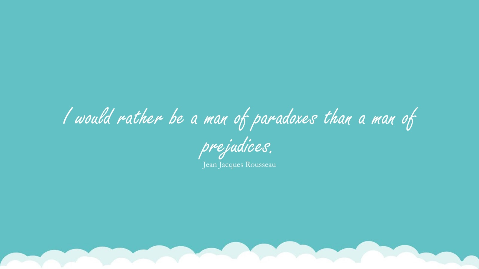 I would rather be a man of paradoxes than a man of prejudices. (Jean Jacques Rousseau);  #WordsofWisdom