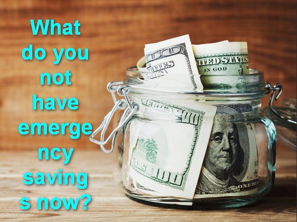 What do you not have emergency savings now?
