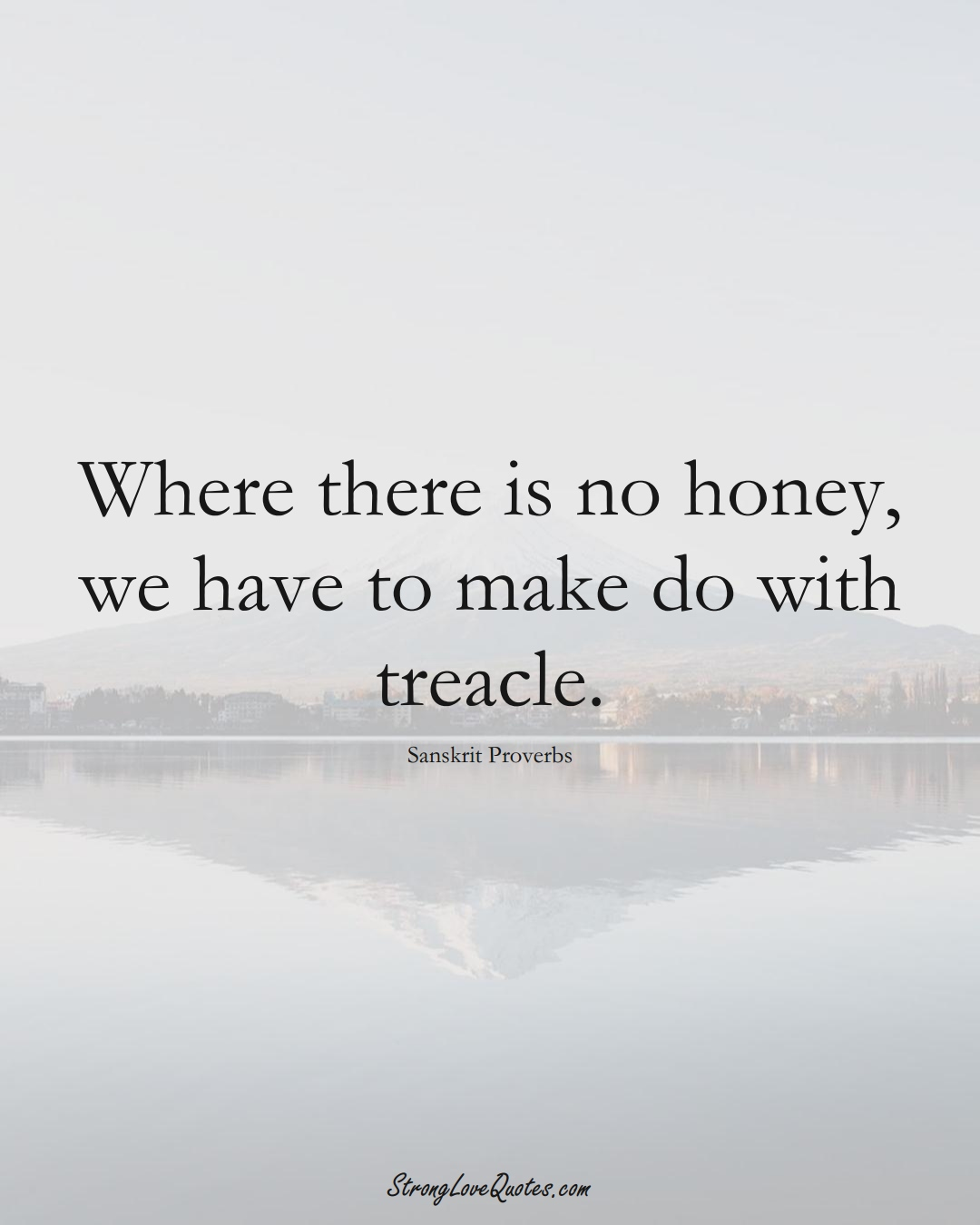 Where there is no honey, we have to make do with treacle. (Sanskrit Sayings);  #aVarietyofCulturesSayings