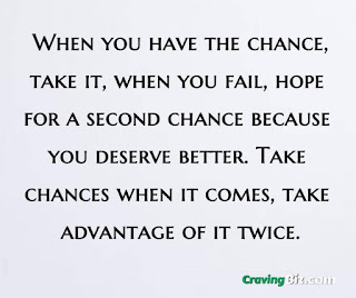 """When you have the chance, take it, when you fail, hope for a second chance because you deserve better. """"Take chances when it comes, take advantage of it twice"""