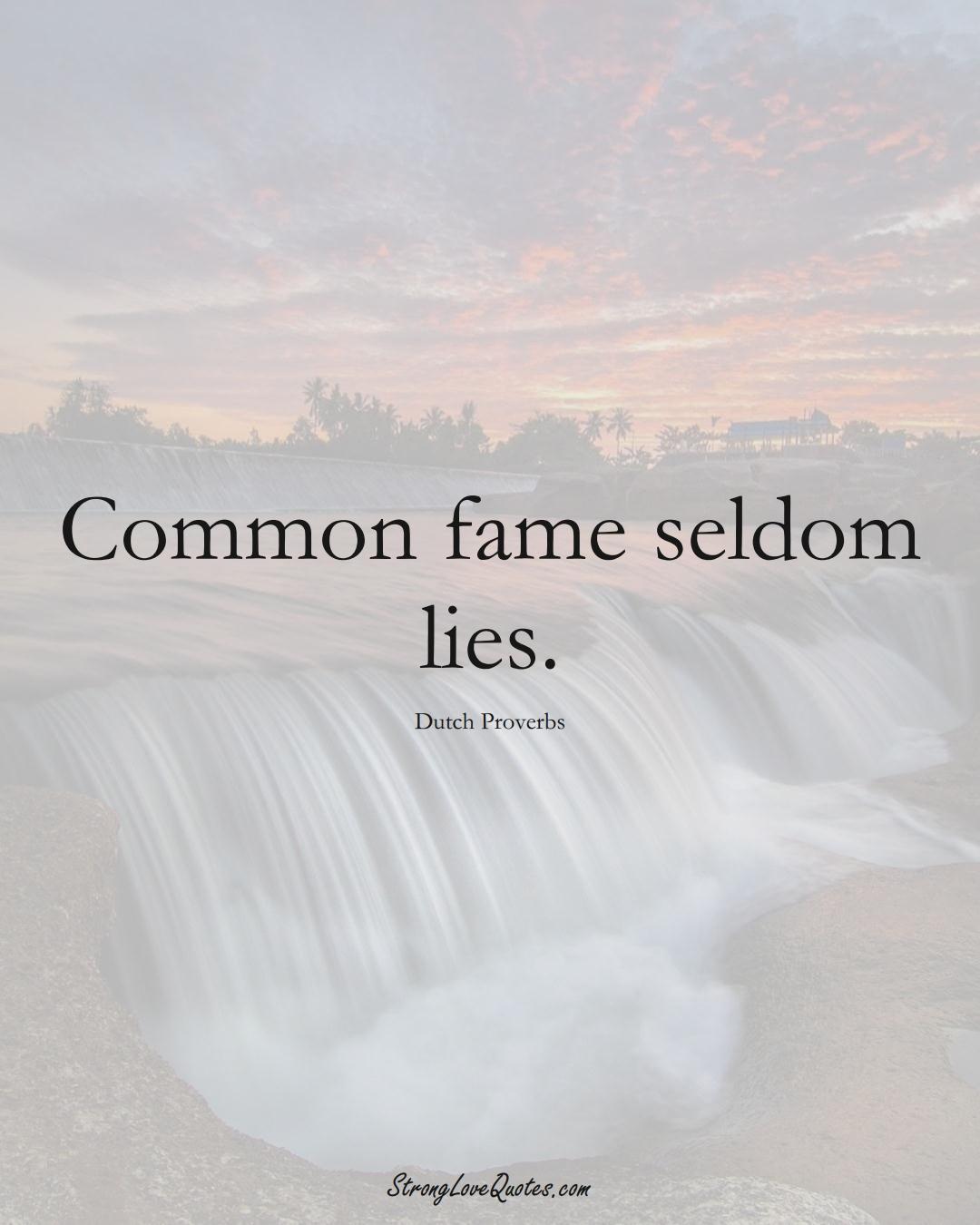 Common fame seldom lies. (Dutch Sayings);  #EuropeanSayings