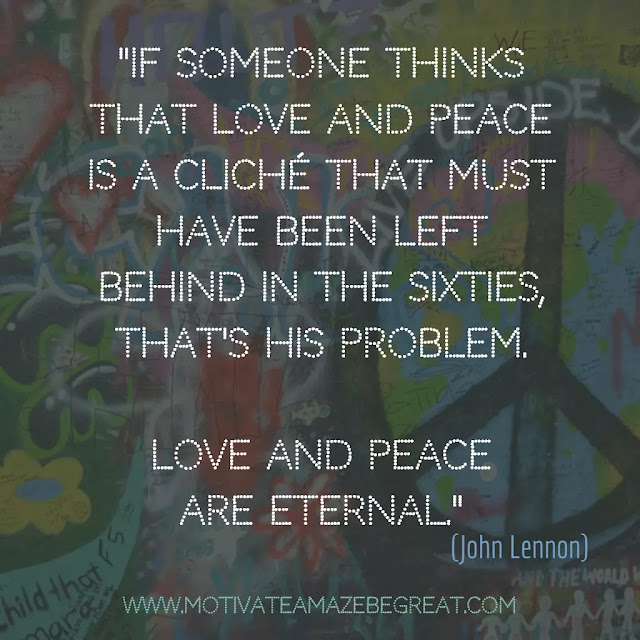 "John Lennon Quotes About Life: ""If someone thinks that love and peace is a cliché that must have been left behind in the Sixties, that's his problem. Love and peace are eternal."""