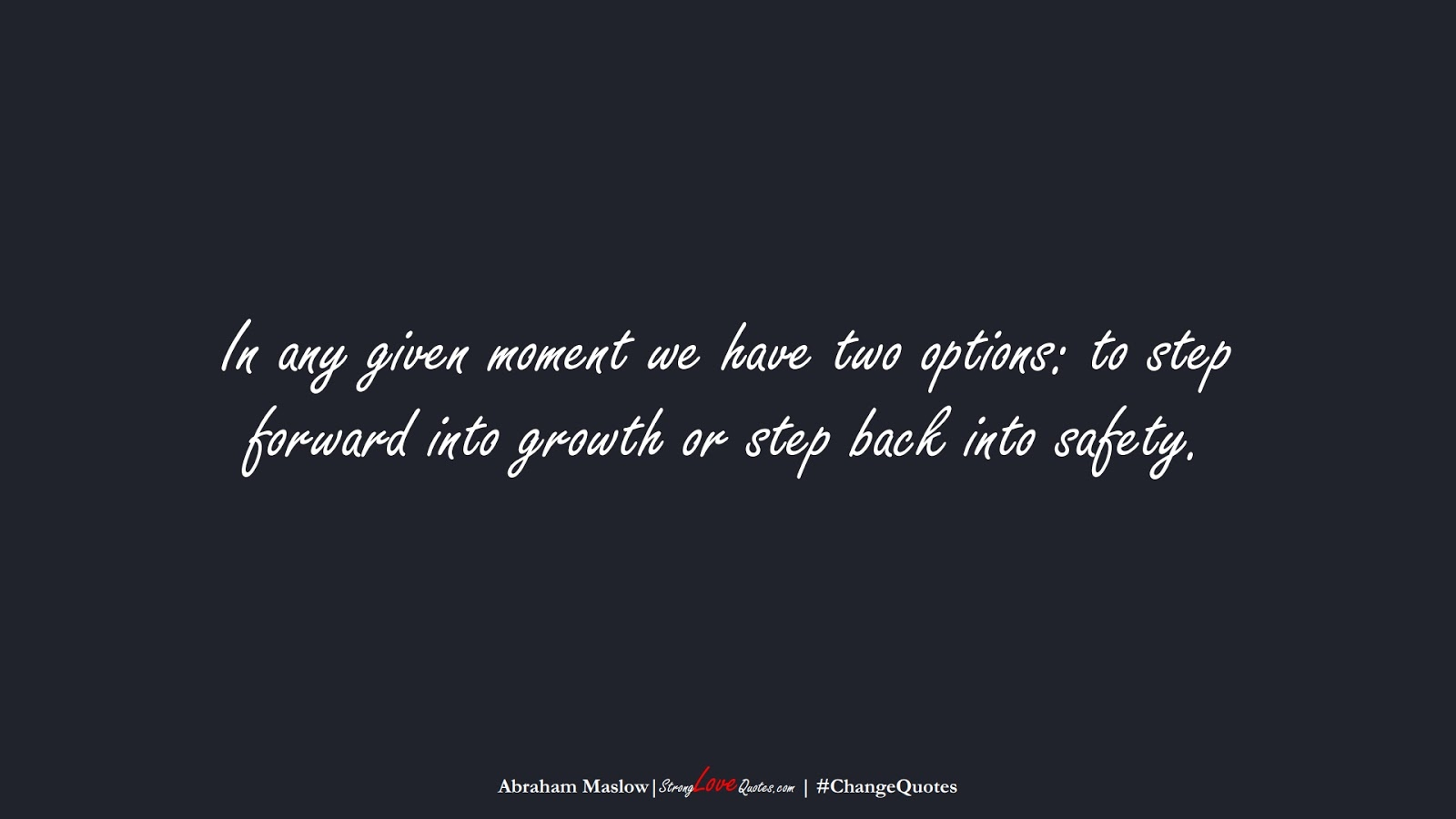 In any given moment we have two options: to step forward into growth or step back into safety. (Abraham Maslow);  #ChangeQuotes