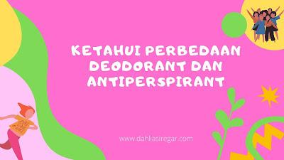 Perbedaan Deodorant dan Antiperspirant