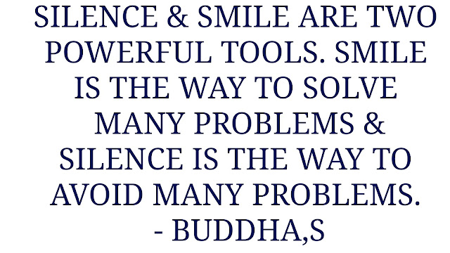 SILENCE & SMILE ARE TWO  POWERFUL TOOLS. SMILE  IS THE WAY TO SOLVE  MANY PROBLEMS & SILENCE IS THE WAY TO  AVOID MANY PROBLEMS.  -BUDDHA'S