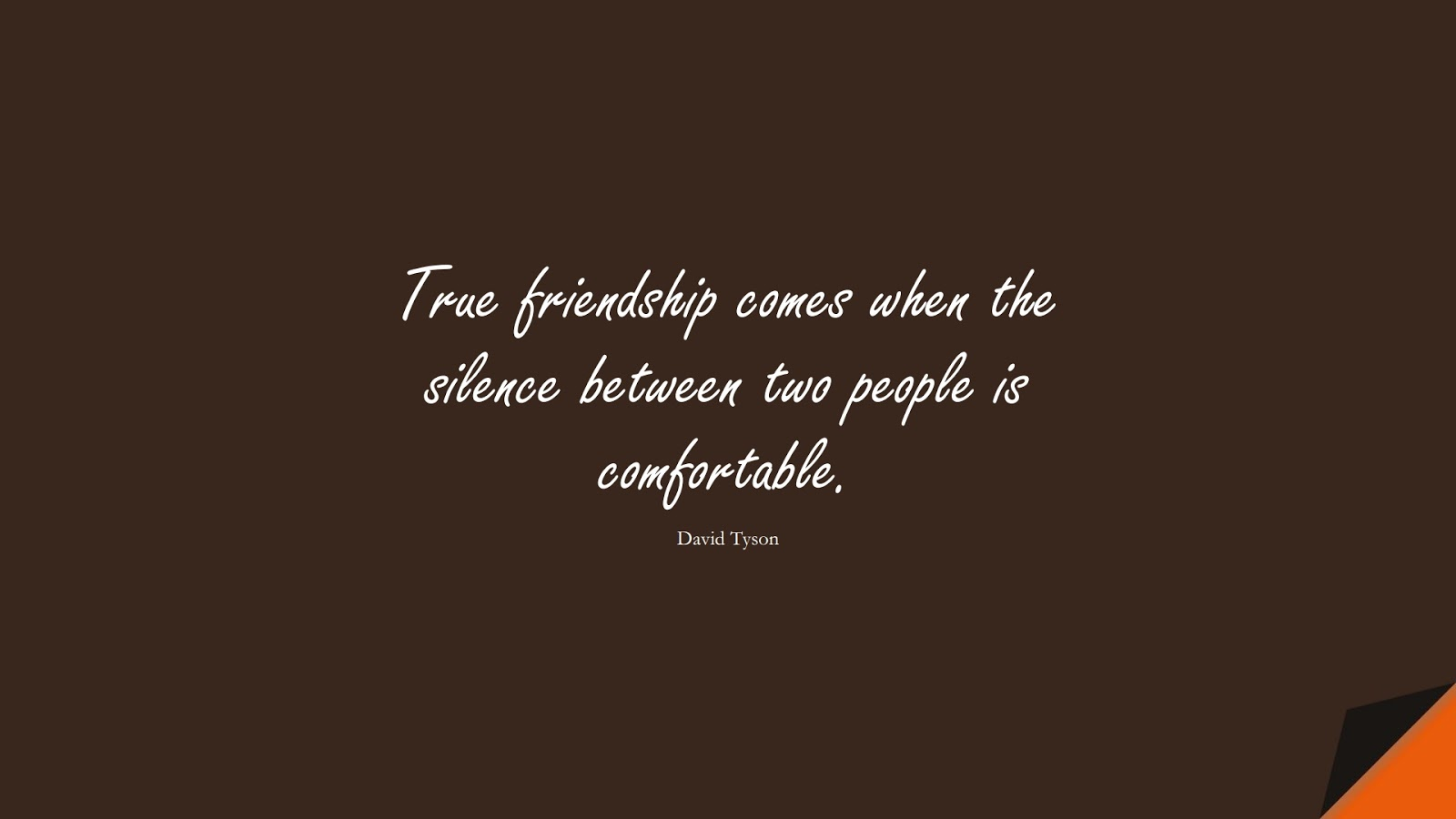 True friendship comes when the silence between two people is comfortable. (David Tyson);  #ShortQuotes
