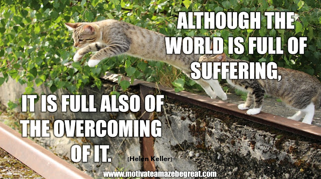 "The Meaning Behind 31 Motivational Quotes: ""Although the world is full of suffering, it is full also of the overcoming of it."" - Helen Keller"
